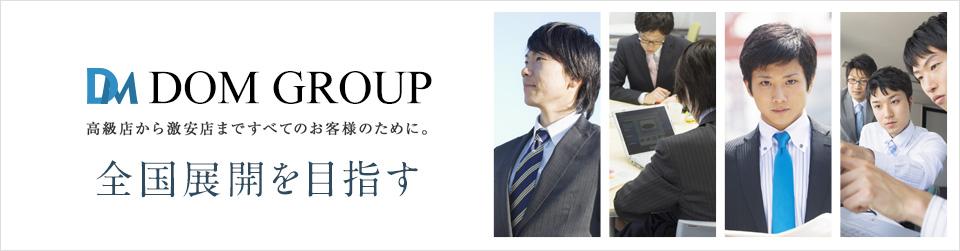 DOM GROUP ドMグループ 高級店から激安店まですべてのお客様のために。全国展開を目指す