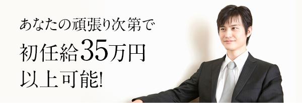 あなたの頑張り次第で 初任給35万円 以上可能!